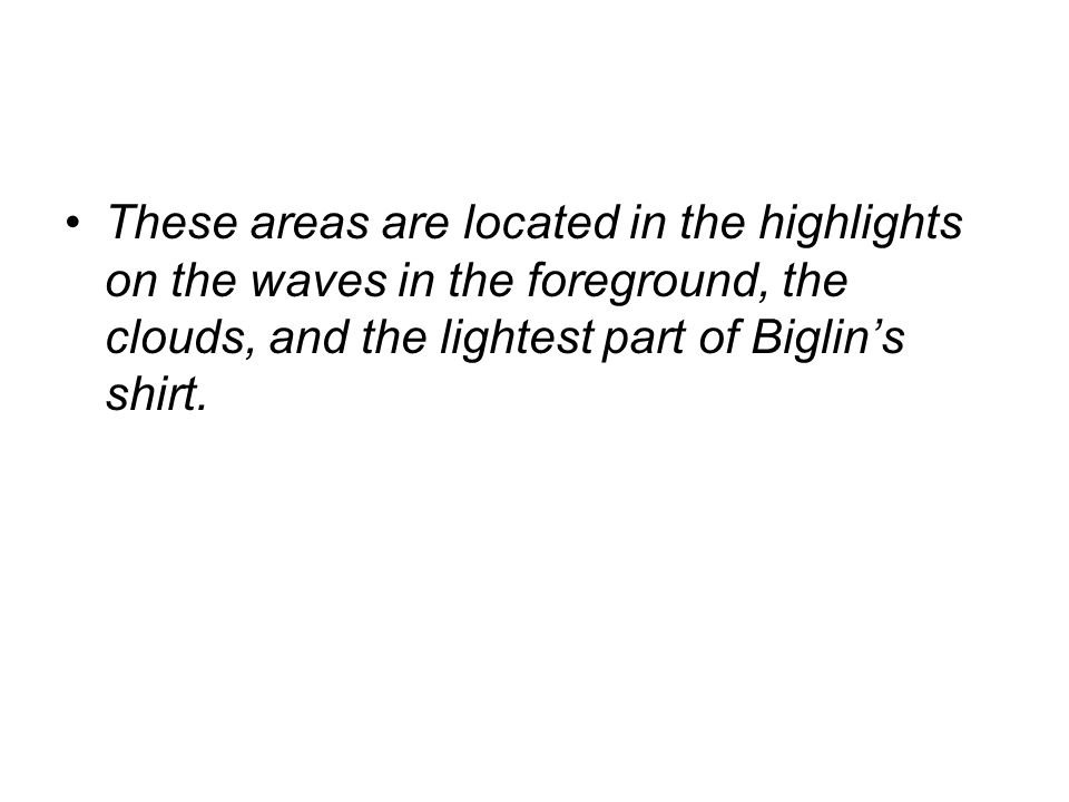 These areas are located in the highlights on the waves in the foreground, the clouds, and the lightest part of Biglins shirt.