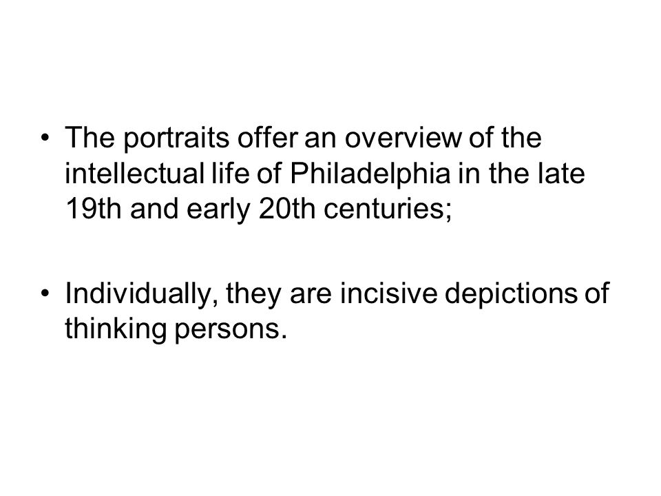 The portraits offer an overview of the intellectual life of Philadelphia in the late 19th and early 20th centuries; Individually, they are incisive de