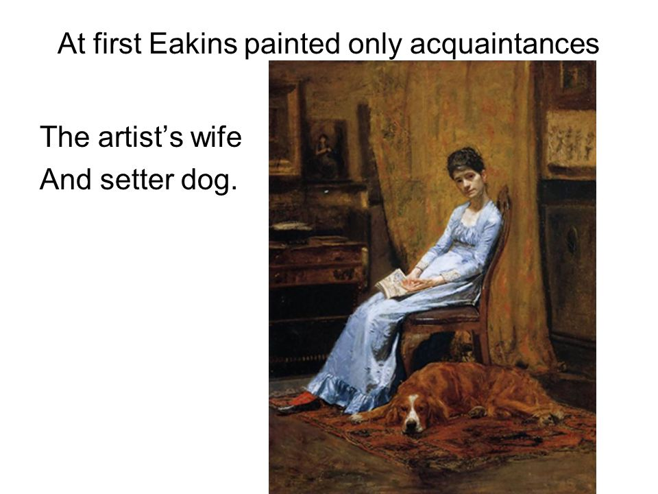 At first Eakins painted only acquaintances The artists wife And setter dog.