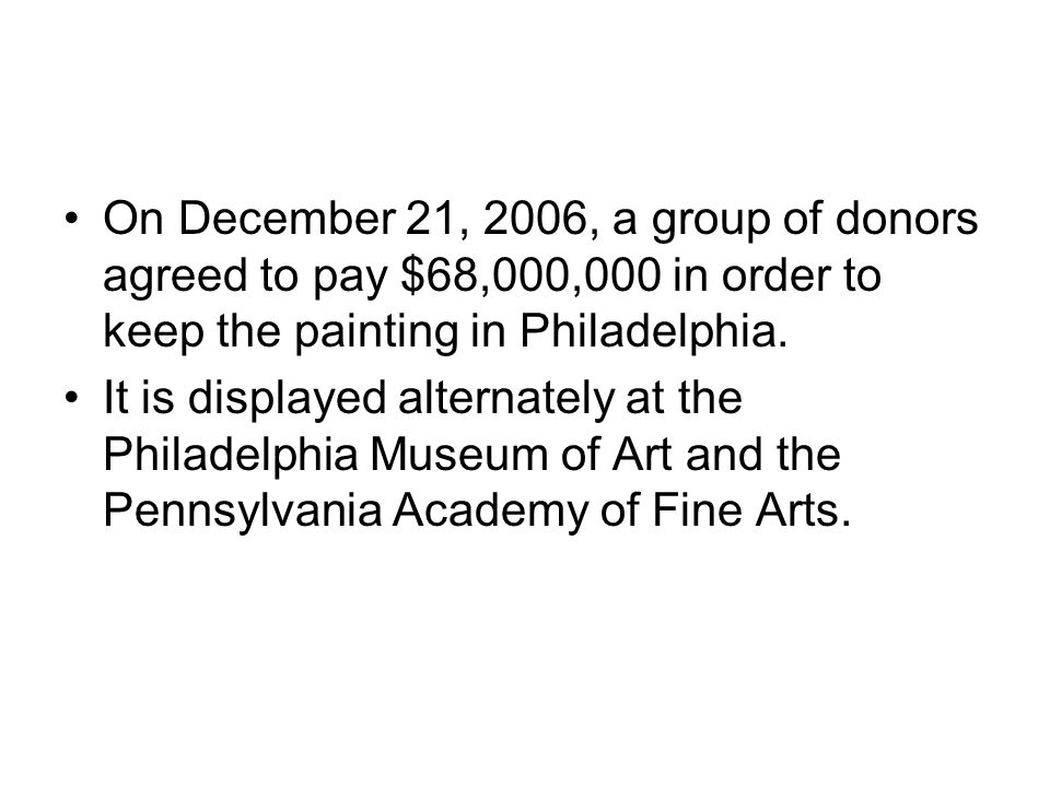 On December 21, 2006, a group of donors agreed to pay $68,000,000 in order to keep the painting in Philadelphia. It is displayed alternately at the Ph