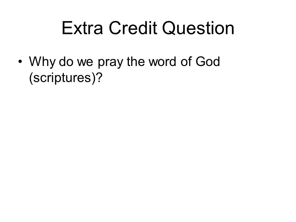 Extra Credit Question Why do we pray the word of God (scriptures)?