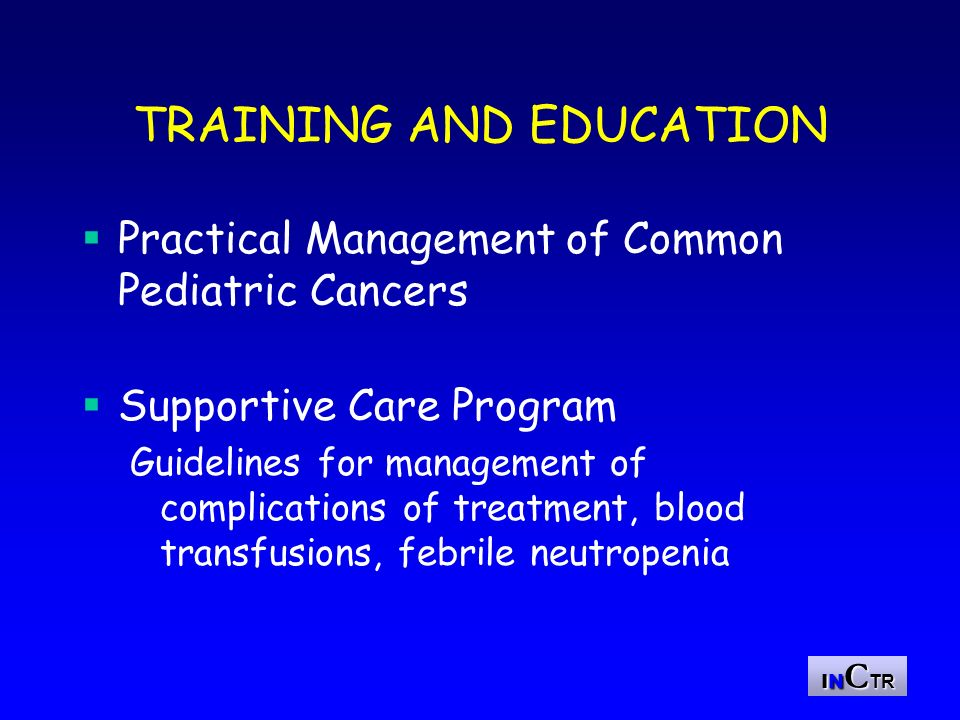 IN C TR EDUCATIONAL ACTIVITIES Pediatric Oncology Training Programs Educational Workshops Fellowship Program Visiting Experts Program Collaborative Efforts with other Oncology Groups Development of Educational Material Telemedicine I-Path Program