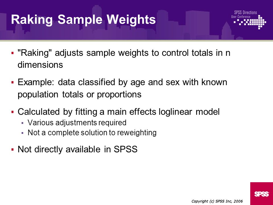 Raking adjusts sample weights to control totals in n dimensions Example: data classified by age and sex with known population totals or proportions Calculated by fitting a main effects loglinear model Various adjustments required Not a complete solution to reweighting Not directly available in SPSS Copyright (c) SPSS Inc, 2006 Raking Sample Weights