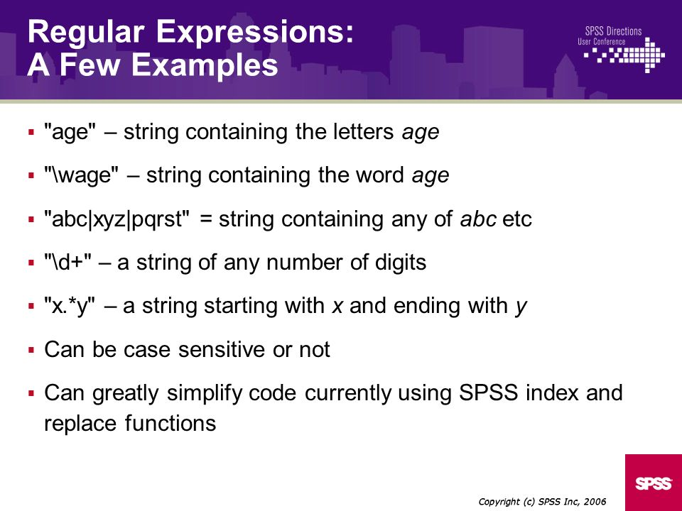 age – string containing the letters age \wage – string containing the word age abc|xyz|pqrst = string containing any of abc etc \d+ – a string of any number of digits x.*y – a string starting with x and ending with y Can be case sensitive or not Can greatly simplify code currently using SPSS index and replace functions Copyright (c) SPSS Inc, 2006 Regular Expressions: A Few Examples
