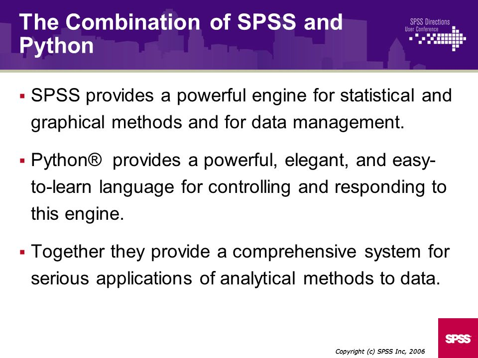 SPSS provides a powerful engine for statistical and graphical methods and for data management. Python® provides a powerful, elegant, and easy- to-lear