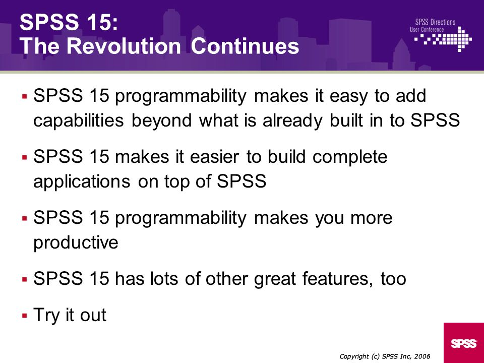 SPSS 15 programmability makes it easy to add capabilities beyond what is already built in to SPSS SPSS 15 makes it easier to build complete applicatio