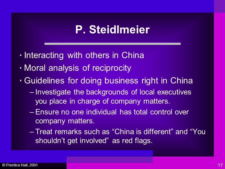 © Prentice Hall, 2001 17 P. Steidlmeier ٠ Interacting with others in China ٠ Moral analysis of reciprocity ٠ Guidelines for doing business right in Ch