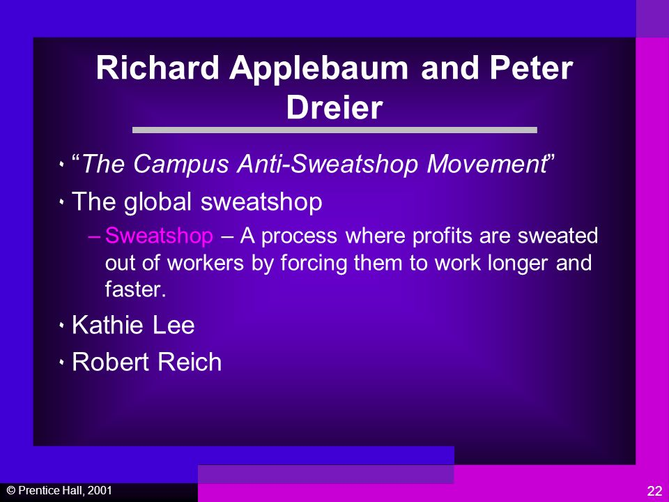 © Prentice Hall, Richard Applebaum and Peter Dreier ٠The Campus Anti-Sweatshop Movement ٠ The global sweatshop –Sweatshop – A process where profits are sweated out of workers by forcing them to work longer and faster.