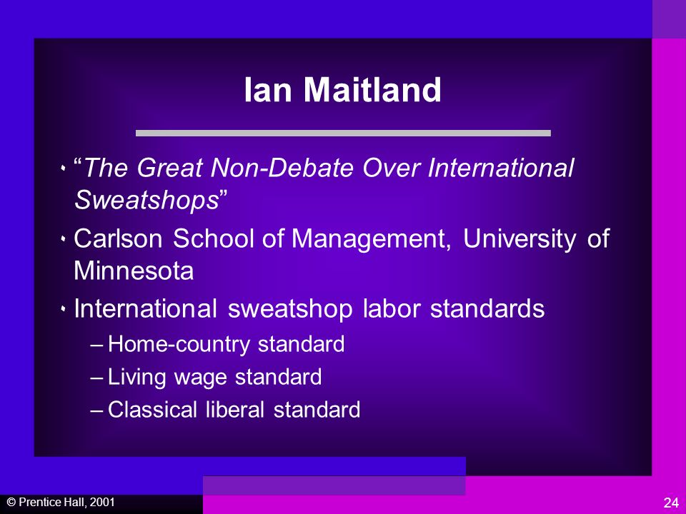 © Prentice Hall, Ian Maitland ٠The Great Non-Debate Over International Sweatshops ٠ Carlson School of Management, University of Minnesota ٠ International sweatshop labor standards –Home-country standard –Living wage standard –Classical liberal standard