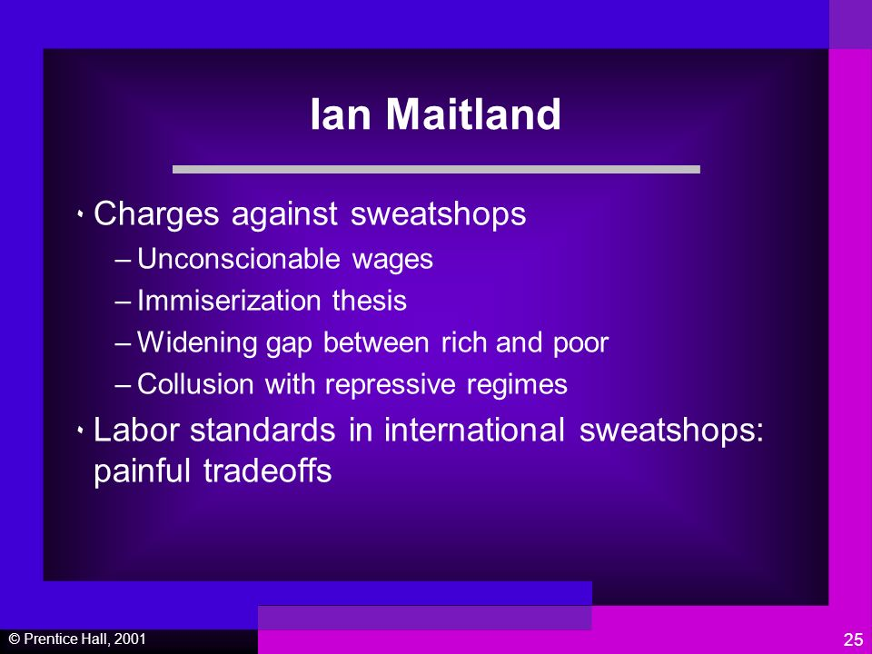 © Prentice Hall, 2001 25 Ian Maitland ٠ Charges against sweatshops –Unconscionable wages –Immiserization thesis –Widening gap between rich and poor –Collusion with repressive regimes ٠ Labor standards in international sweatshops: painful tradeoffs