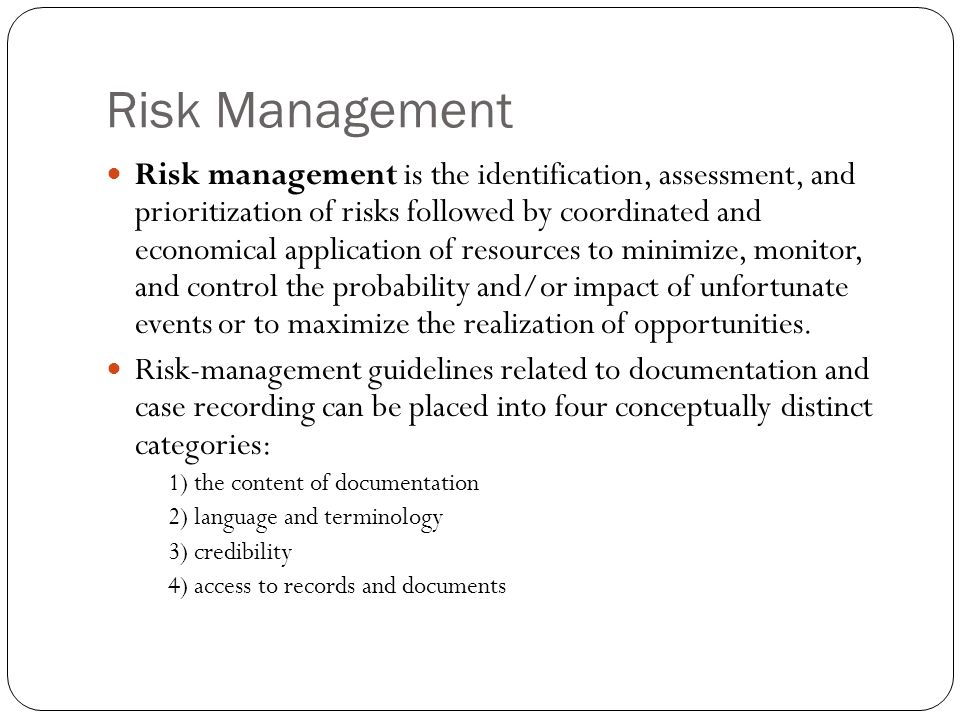 Risk Management Risk management is the identification, assessment, and prioritization of risks followed by coordinated and economical application of r