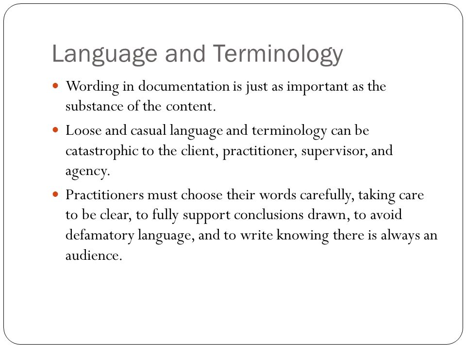 Language and Terminology Wording in documentation is just as important as the substance of the content. Loose and casual language and terminology can