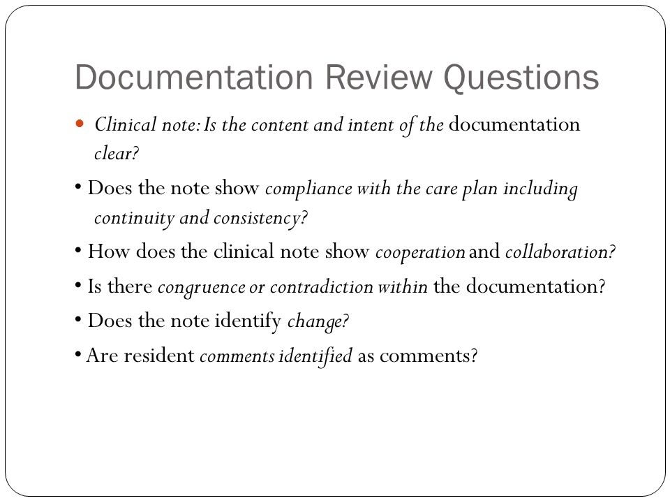 Documentation Review Questions Clinical note: Is the content and intent of the documentation clear? Does the note show compliance with the care plan i