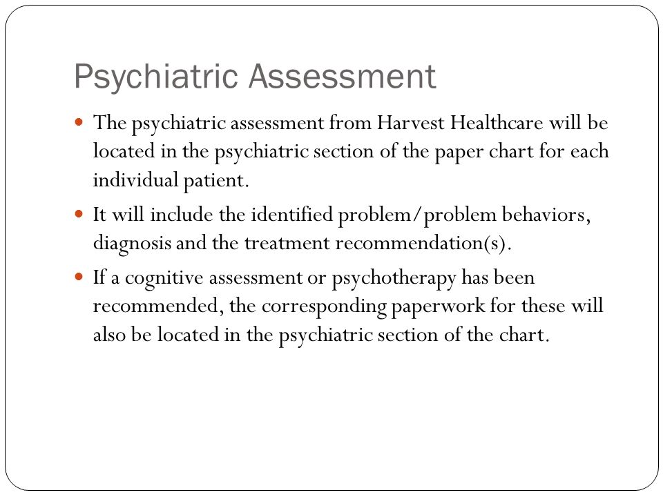 Psychiatric Assessment The psychiatric assessment from Harvest Healthcare will be located in the psychiatric section of the paper chart for each indiv
