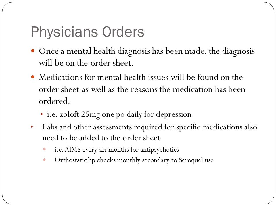 Physicians Orders Once a mental health diagnosis has been made, the diagnosis will be on the order sheet.