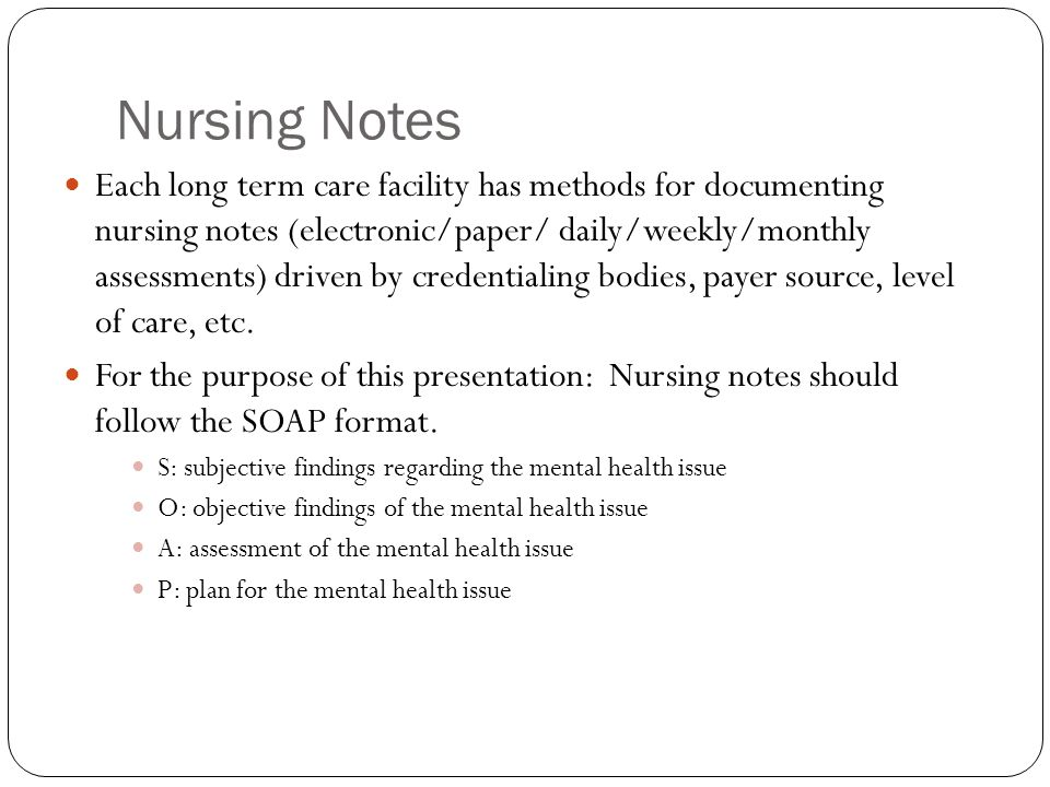 Nursing Notes Each long term care facility has methods for documenting nursing notes (electronic/paper/ daily/weekly/monthly assessments) driven by credentialing bodies, payer source, level of care, etc.