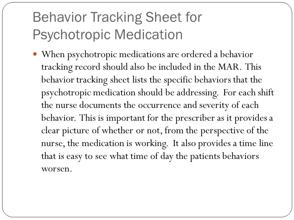 Behavior Tracking Sheet for Psychotropic Medication When psychotropic medications are ordered a behavior tracking record should also be included in the MAR.