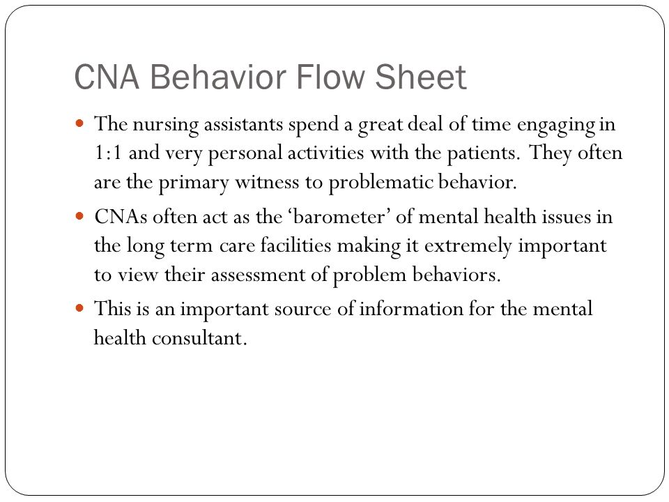 CNA Behavior Flow Sheet The nursing assistants spend a great deal of time engaging in 1:1 and very personal activities with the patients. They often a