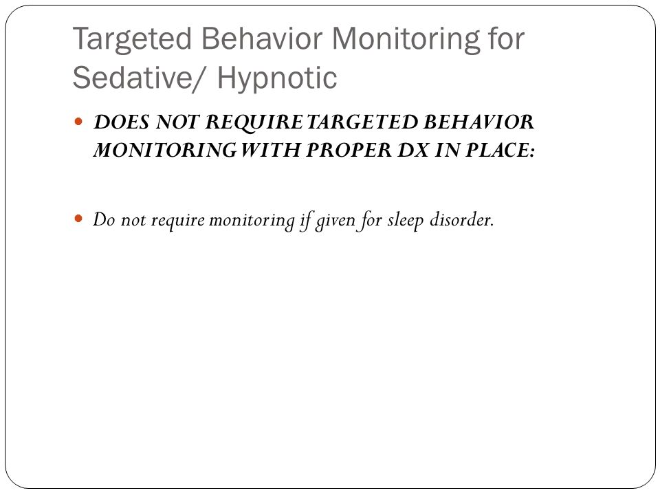 Targeted Behavior Monitoring for Sedative/ Hypnotic DOES NOT REQUIRE TARGETED BEHAVIOR MONITORING WITH PROPER DX IN PLACE: Do not require monitoring i