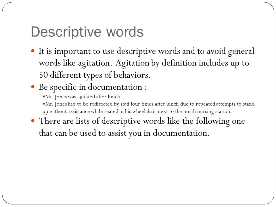 Descriptive words It is important to use descriptive words and to avoid general words like agitation. Agitation by definition includes up to 50 differ
