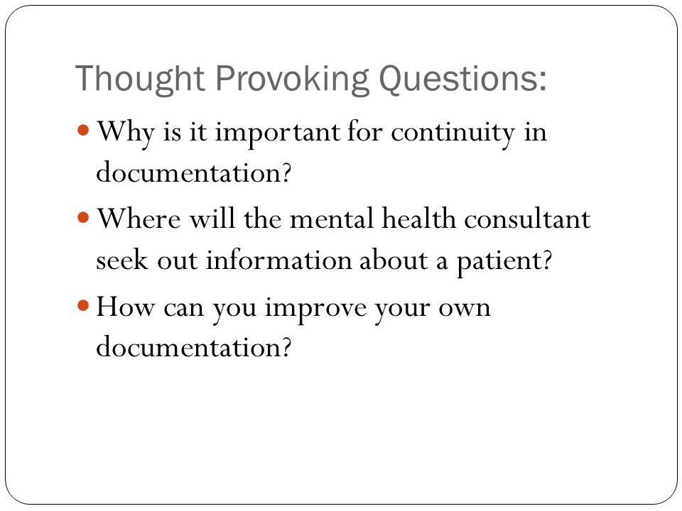 Thought Provoking Questions: Why is it important for continuity in documentation? Where will the mental health consultant seek out information about a