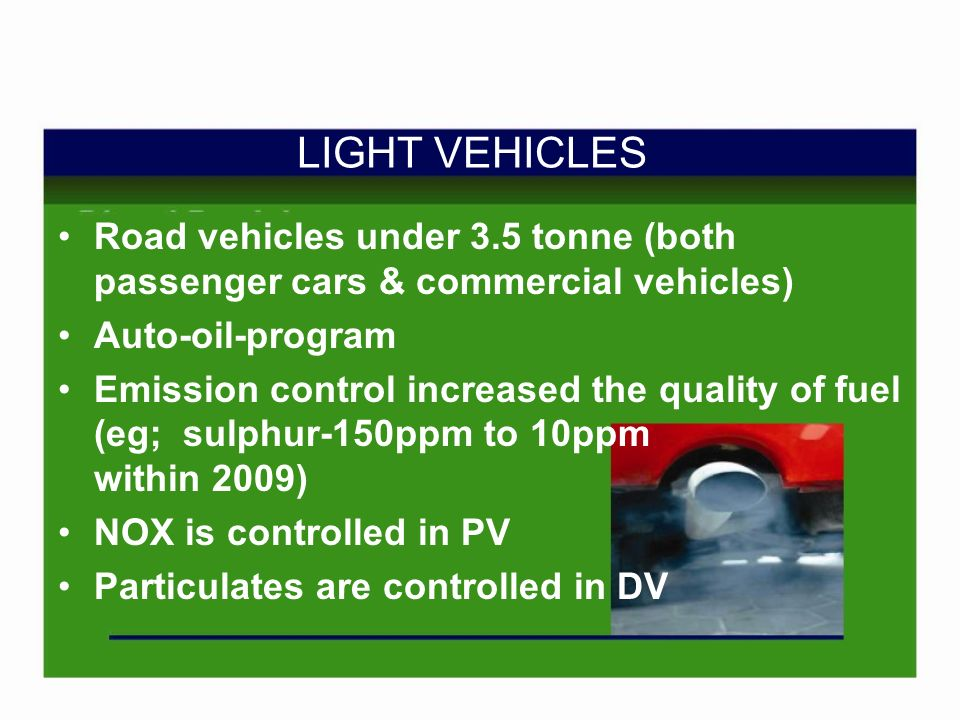 LIGHT VEHICLES Road vehicles under 3.5 tonne (both passenger cars & commercial vehicles) Auto-oil-program Emission control increased the quality of fuel (eg; sulphur-150ppm to 10ppm within 2009) NOX is controlled in PV Particulates are controlled in DV