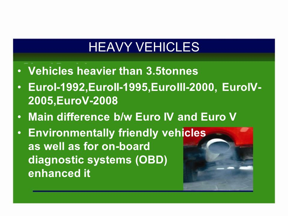HEAVY VEHICLES Vehicles heavier than 3.5tonnes EuroI-1992,EuroII-1995,EuroIII-2000, EuroIV- 2005,EuroV-2008 Main difference b/w Euro IV and Euro V Environmentally friendly vehicles as well as for on-board diagnostic systems (OBD) enhanced it