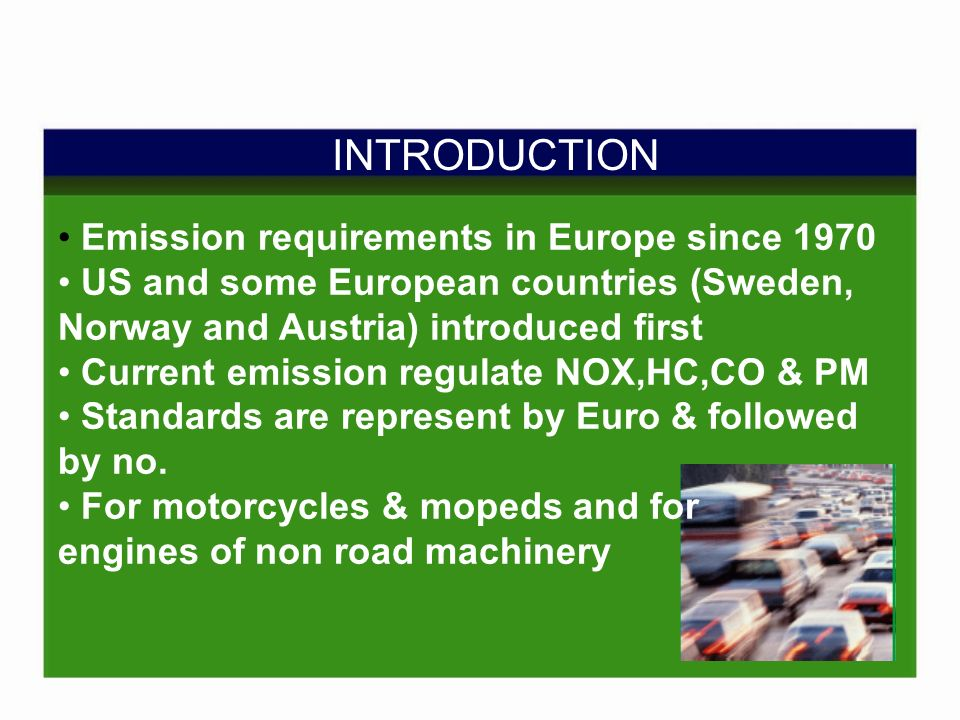 INTRODUCTION Emission requirements in Europe since 1970 US and some European countries (Sweden, Norway and Austria) introduced first Current emission regulate NOX,HC,CO & PM Standards are represent by Euro & followed by no.