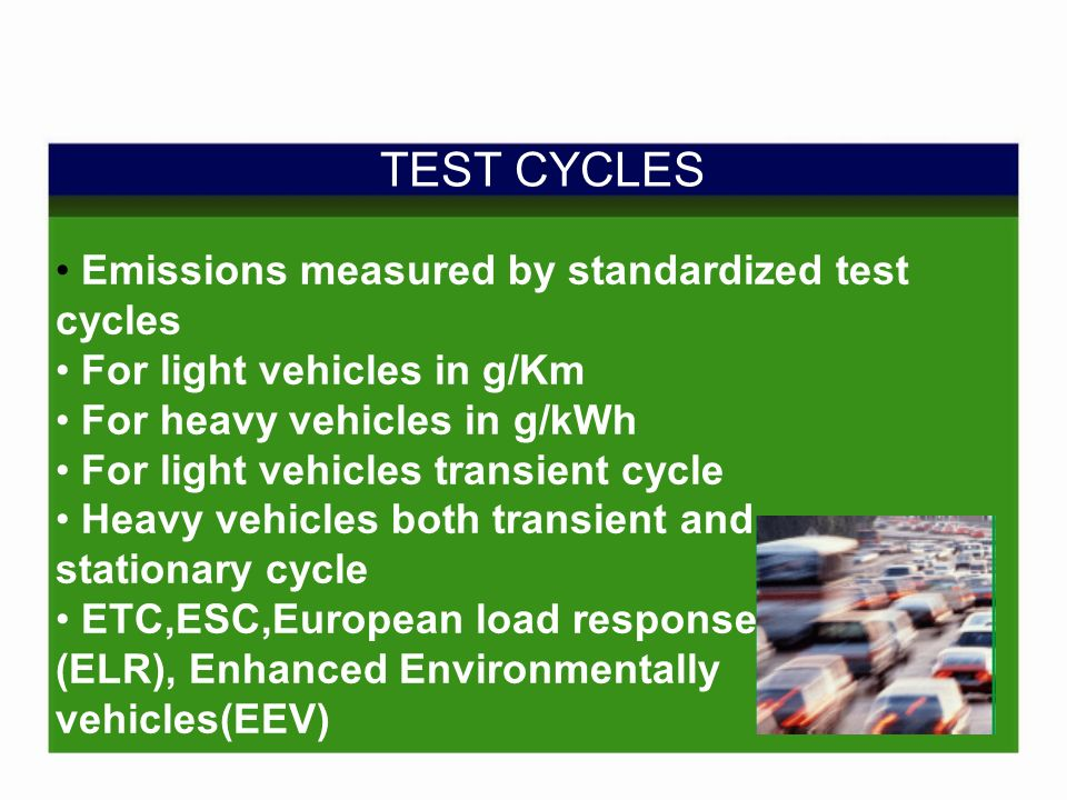 TEST CYCLES Emissions measured by standardized test cycles For light vehicles in g/Km For heavy vehicles in g/kWh For light vehicles transient cycle Heavy vehicles both transient and stationary cycle ETC,ESC,European load response (ELR), Enhanced Environmentally vehicles(EEV)