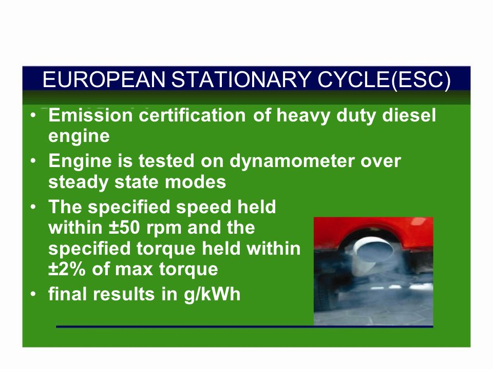 EUROPEAN STATIONARY CYCLE(ESC) Emission certification of heavy duty diesel engine Engine is tested on dynamometer over steady state modes The specified speed held within ±50 rpm and the specified torque held within ±2% of max torque final results in g/kWh