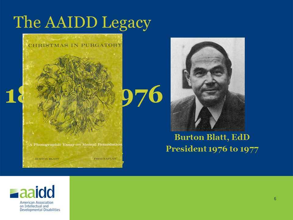 5 The AAIDD Legacy G. A. Doren, M.D. President 1878 to 1879 Isaac N. Kerlin, M.D. President 1891 to 1892 H. M. Knight, M.D. President 1879 to 1880 Geo