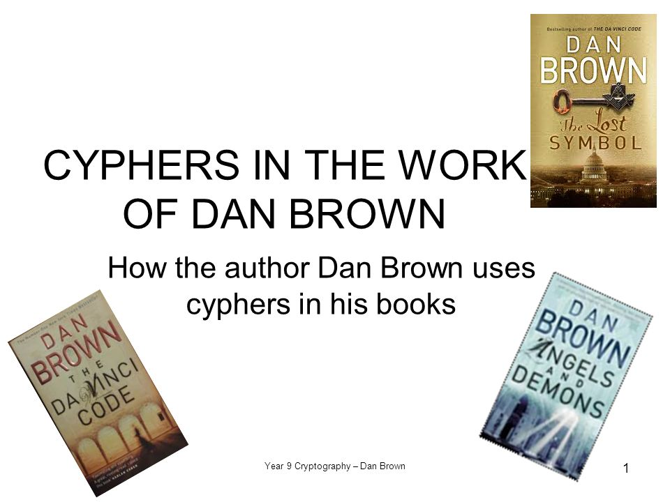 Year 9 Cryptography – Dan Brown 1 CYPHERS IN THE WORK OF DAN BROWN How the author Dan Brown uses cyphers in his books