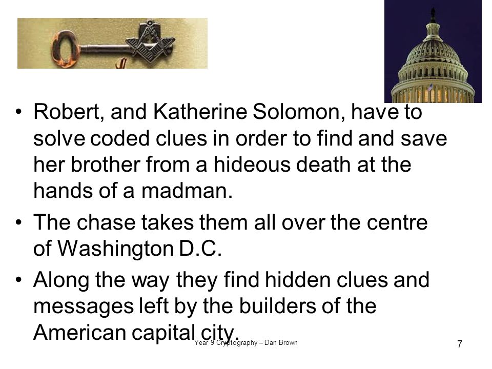 Year 9 Cryptography – Dan Brown 7 Robert, and Katherine Solomon, have to solve coded clues in order to find and save her brother from a hideous death at the hands of a madman.