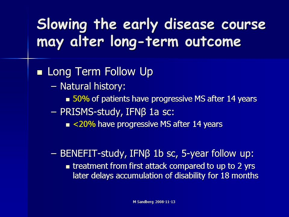 M Sandberg Slowing the early disease course may alter long-term outcome Long Term Follow Up Long Term Follow Up –Natural history: 50% of patients have progressive MS after 14 years 50% of patients have progressive MS after 14 years –PRISMS-study, IFNβ 1a sc: <20% have progressive MS after 14 years <20% have progressive MS after 14 years –BENEFIT-study, IFNβ 1b sc, 5-year follow up: treatment from first attack compared to up to 2 yrs later delays accumulation of disability for 18 months treatment from first attack compared to up to 2 yrs later delays accumulation of disability for 18 months