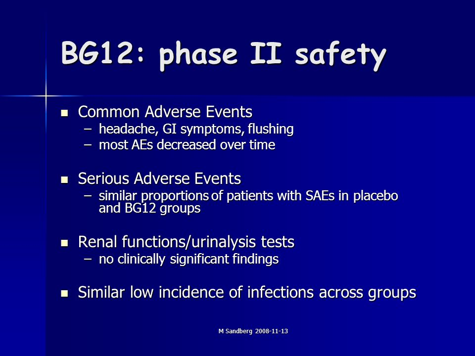 M Sandberg BG12: phase II safety Common Adverse Events Common Adverse Events –headache, GI symptoms, flushing –most AEs decreased over time Serious Adverse Events Serious Adverse Events –similar proportions of patients with SAEs in placebo and BG12 groups Renal functions/urinalysis tests Renal functions/urinalysis tests –no clinically significant findings Similar low incidence of infections across groups Similar low incidence of infections across groups