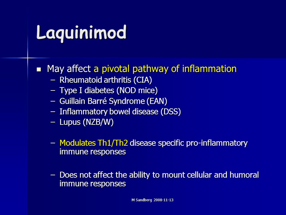 M Sandberg Laquinimod May affect a pivotal pathway of inflammation May affect a pivotal pathway of inflammation –Rheumatoid arthritis (CIA) –Type I diabetes (NOD mice) –Guillain Barré Syndrome (EAN) –Inflammatory bowel disease (DSS) –Lupus (NZB/W) –Modulates Th1/Th2 disease specific pro-inflammatory immune responses –Does not affect the ability to mount cellular and humoral immune responses