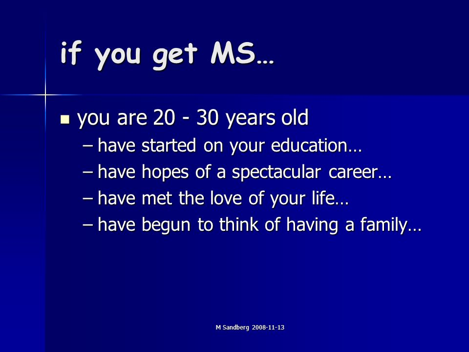 M Sandberg if you get MS… you are years old you are years old –have started on your education… –have hopes of a spectacular career… –have met the love of your life… –have begun to think of having a family…