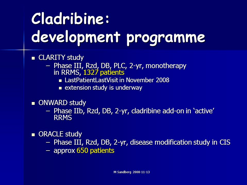 M Sandberg Cladribine: development programme CLARITY study CLARITY study –Phase III, Rzd, DB, PLC, 2-yr, monotherapy in RRMS, 1327 patients LastPatientLastVisit in November 2008 LastPatientLastVisit in November 2008 extension study is underway extension study is underway ONWARD study ONWARD study –Phase IIb, Rzd, DB, 2-yr, cladribine add-on in active RRMS ORACLE study ORACLE study –Phase III, Rzd, DB, 2-yr, disease modification study in CIS –approx 650 patients