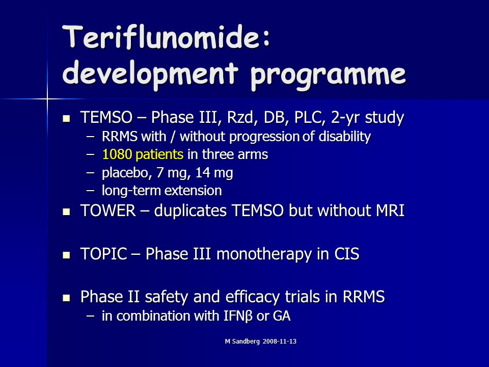 M Sandberg Teriflunomide: development programme TEMSO – Phase III, Rzd, DB, PLC, 2-yr study TEMSO – Phase III, Rzd, DB, PLC, 2-yr study –RRMS with / without progression of disability –1080 patients in three arms –placebo, 7 mg, 14 mg –long-term extension TOWER – duplicates TEMSO but without MRI TOWER – duplicates TEMSO but without MRI TOPIC – Phase III monotherapy in CIS TOPIC – Phase III monotherapy in CIS Phase II safety and efficacy trials in RRMS Phase II safety and efficacy trials in RRMS –in combination with IFNβ or GA