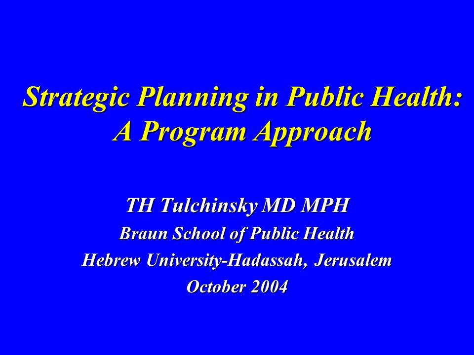 Strategic Planning in Public Health: A Program Approach TH Tulchinsky MD MPH Braun School of Public Health Hebrew University-Hadassah, Jerusalem October 2004
