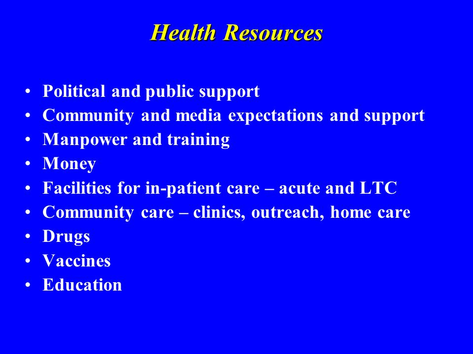 Health Resources Political and public support Community and media expectations and support Manpower and training Money Facilities for in-patient care – acute and LTC Community care – clinics, outreach, home care Drugs Vaccines Education
