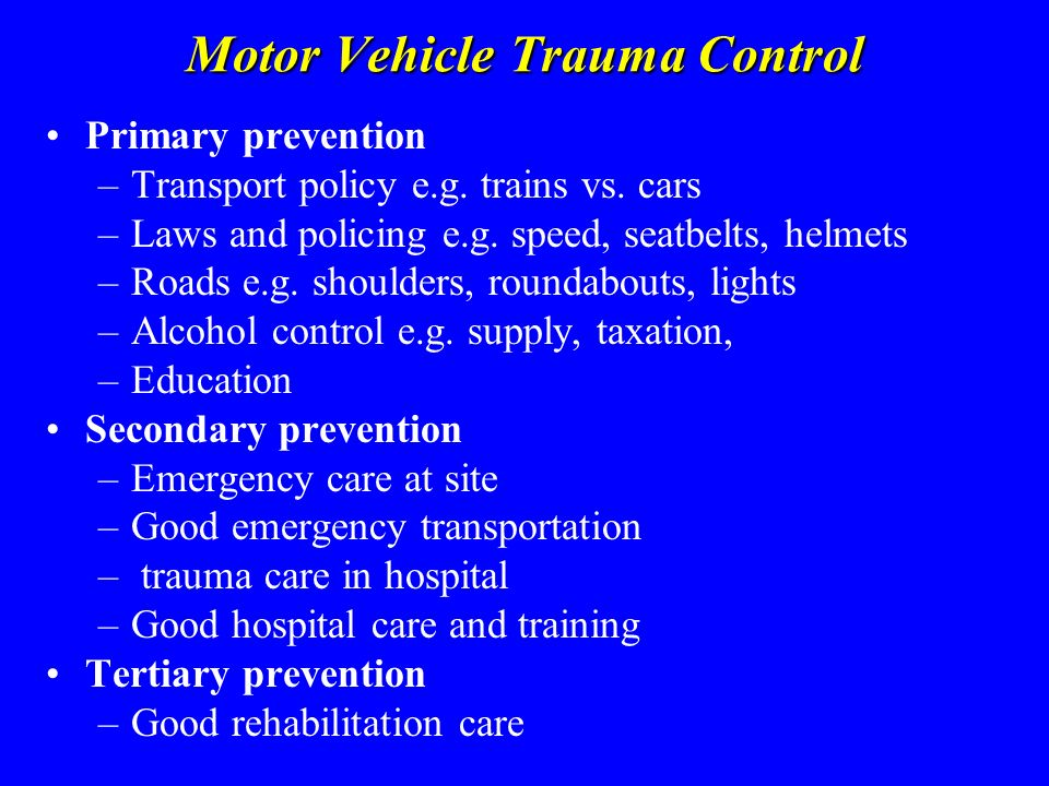 Motor Vehicle Trauma Control Primary prevention –Transport policy e.g. trains vs. cars –Laws and policing e.g. speed, seatbelts, helmets –Roads e.g. s