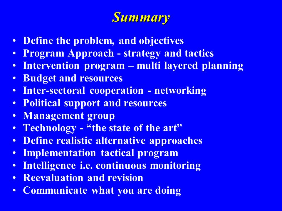 Summary Define the problem, and objectives Program Approach - strategy and tactics Intervention program – multi layered planning Budget and resources Inter-sectoral cooperation - networking Political support and resources Management group Technology - the state of the art Define realistic alternative approaches Implementation tactical program Intelligence i.e.