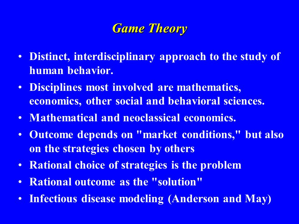 Game Theory Distinct, interdisciplinary approach to the study of human behavior. Disciplines most involved are mathematics, economics, other social an