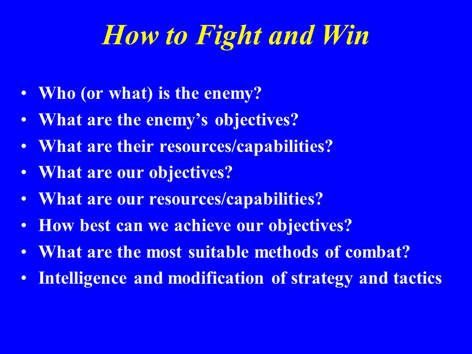 How to Fight and Win Who (or what) is the enemy? What are the enemys objectives? What are their resources/capabilities? What are our objectives? What