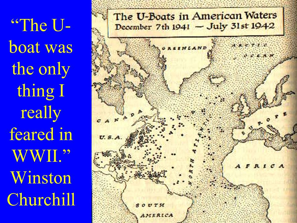 The U- boat was the only thing I really feared in WWII. Winston Churchill