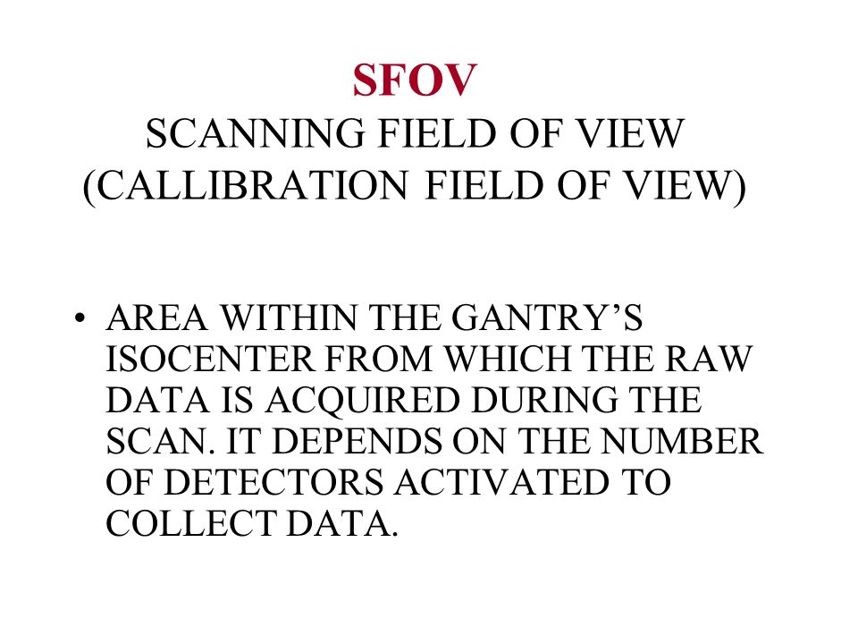 SFOV SCANNING FIELD OF VIEW (CALLIBRATION FIELD OF VIEW) AREA WITHIN THE GANTRYS ISOCENTER FROM WHICH THE RAW DATA IS ACQUIRED DURING THE SCAN. IT DEP