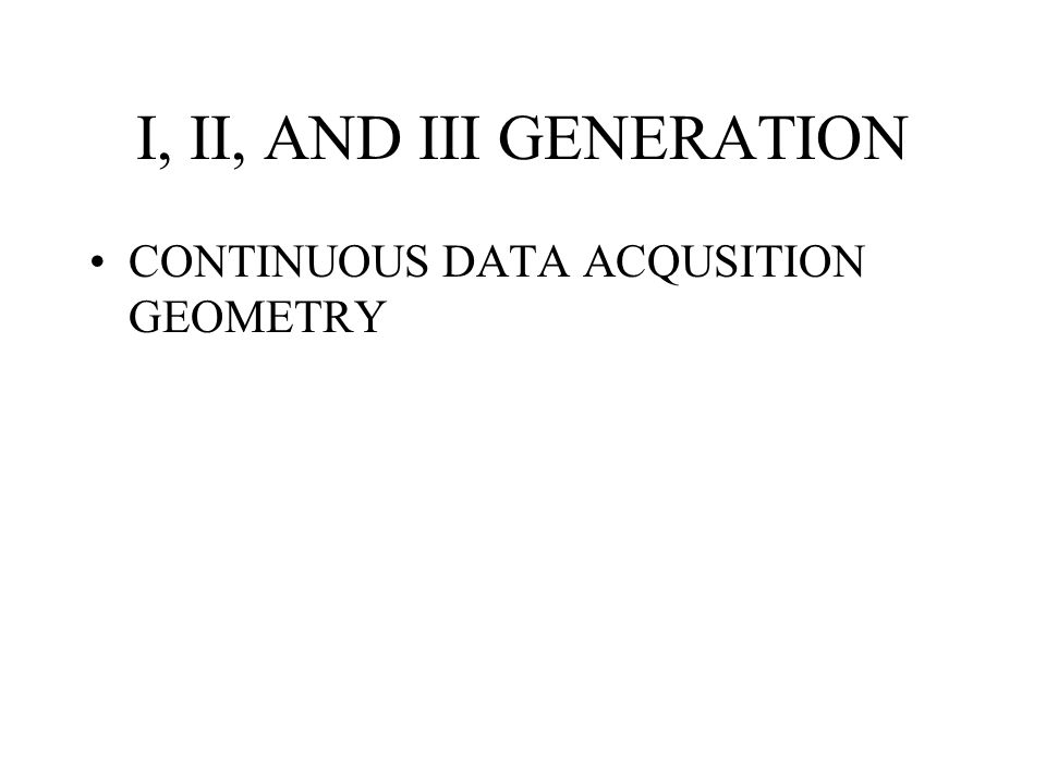 I, II, AND III GENERATION CONTINUOUS DATA ACQUSITION GEOMETRY