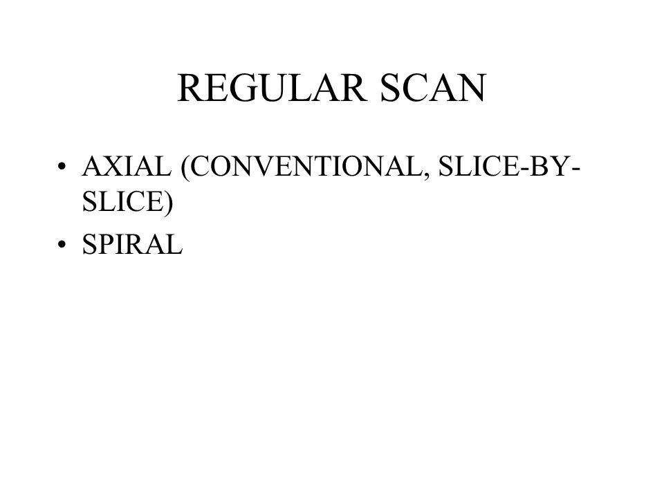REGULAR SCAN AXIAL (CONVENTIONAL, SLICE-BY- SLICE) SPIRAL