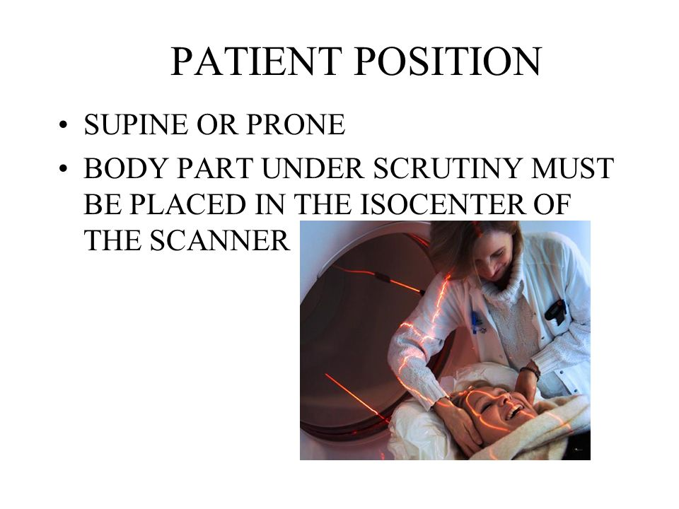 PATIENT POSITION SUPINE OR PRONE BODY PART UNDER SCRUTINY MUST BE PLACED IN THE ISOCENTER OF THE SCANNER